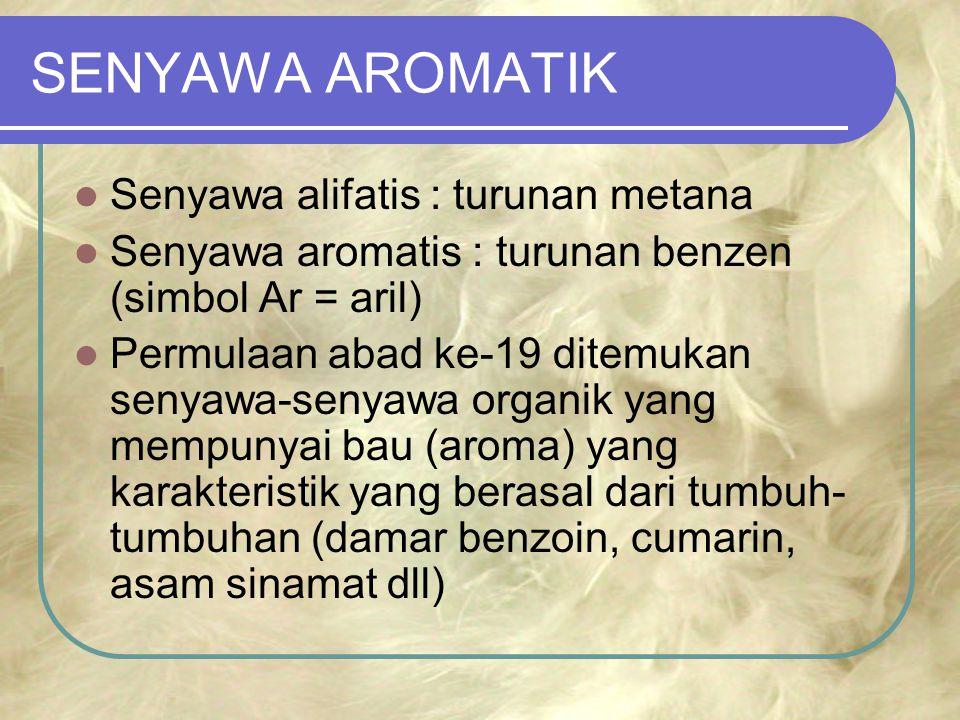 SENYAWA AROMATIK Senyawa alifatis : turunan metana Senyawa aromatis : turunan benzen (simbol Ar = aril) Permulaan abad ke-19 ditemukan senyawa-senyawa organik yang mempunyai bau (aroma) yang karakteristik yang berasal dari tumbuh- tumbuhan (damar benzoin, cumarin, asam sinamat dll)