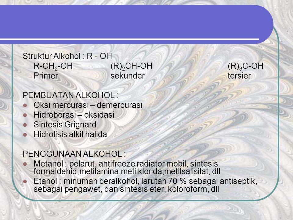 Struktur Alkohol : R - OH R-CH 2 -OH(R) 2 CH-OH(R) 3 C-OH Primersekundertersier PEMBUATAN ALKOHOL : Oksi mercurasi – demercurasi Hidroborasi – oksidasi Sintesis Grignard Hidrolisis alkil halida PENGGUNAAN ALKOHOL : Metanol : pelarut, antifreeze radiator mobil, sintesis formaldehid,metilamina,metilklorida,metilsalisilat, dll Etanol : minuman beralkohol, larutan 70 % sebagai antiseptik, sebagai pengawet, dan sintesis eter, koloroform, dll