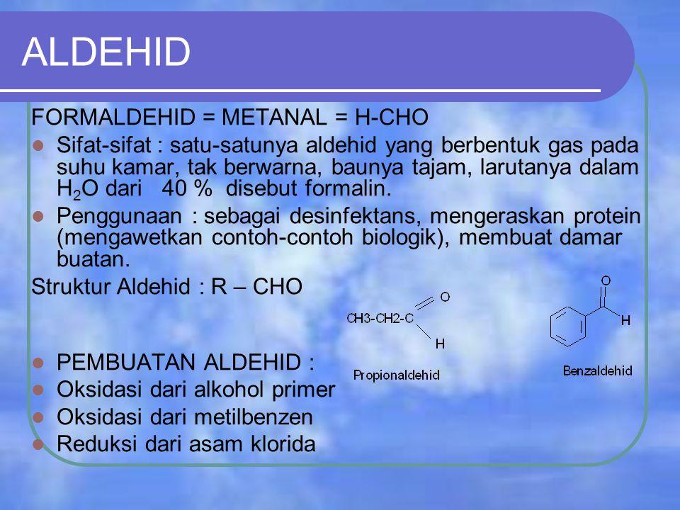 ALDEHID FORMALDEHID = METANAL = H-CHO Sifat-sifat : satu-satunya aldehid yang berbentuk gas pada suhu kamar, tak berwarna, baunya tajam, larutanya dalam H 2 O dari 40 % disebut formalin.
