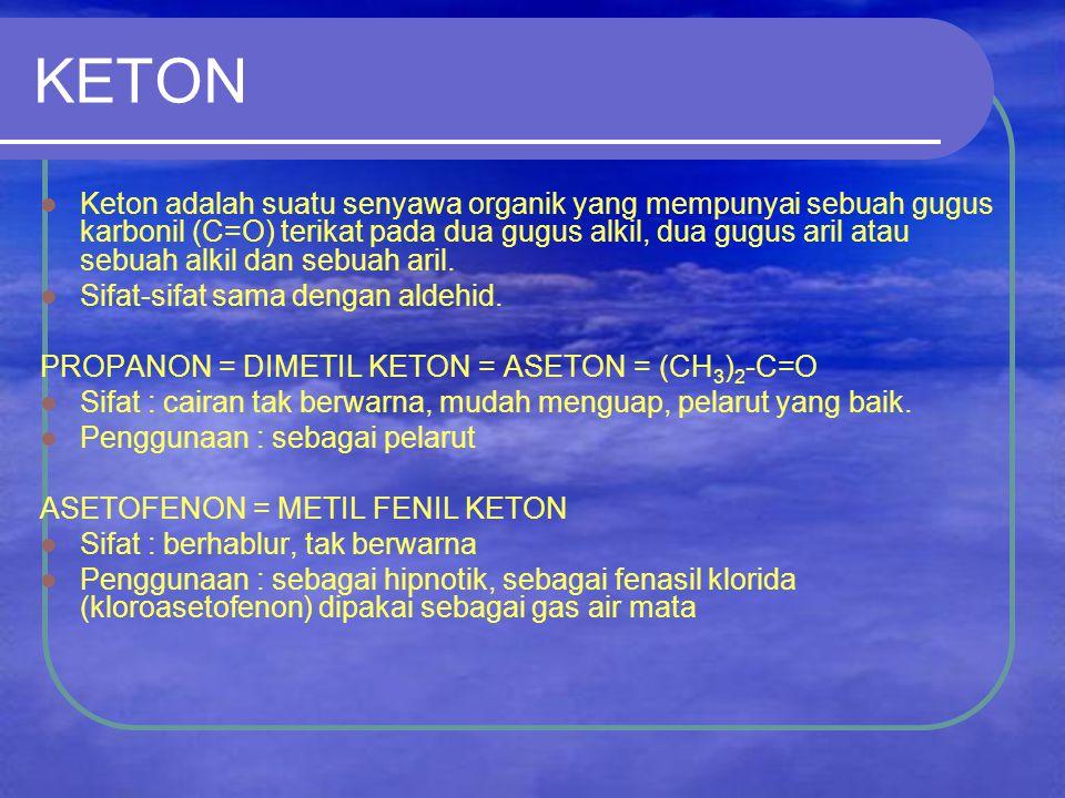 KETON Keton adalah suatu senyawa organik yang mempunyai sebuah gugus karbonil (C=O) terikat pada dua gugus alkil, dua gugus aril atau sebuah alkil dan sebuah aril.