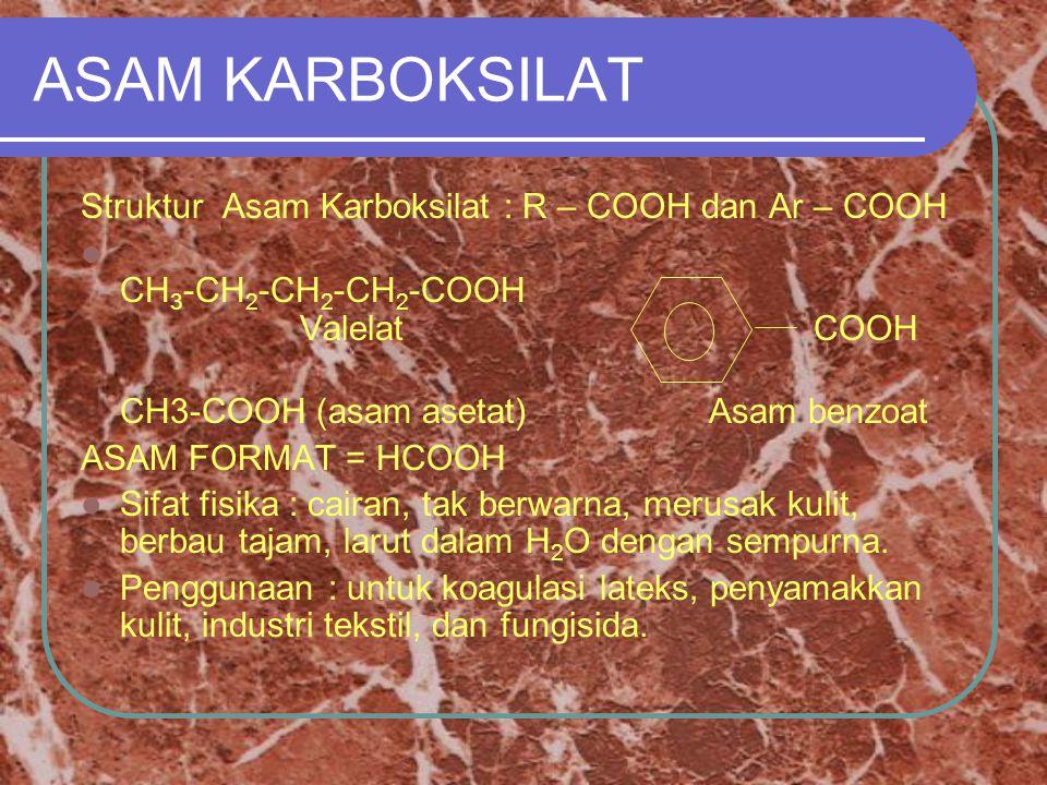 ASAM KARBOKSILAT Struktur Asam Karboksilat : R – COOH dan Ar – COOH CH 3 -CH 2 -CH 2 -CH 2 -COOH Valelat COOH CH3-COOH (asam asetat)Asam benzoat ASAM FORMAT = HCOOH Sifat fisika : cairan, tak berwarna, merusak kulit, berbau tajam, larut dalam H 2 O dengan sempurna.