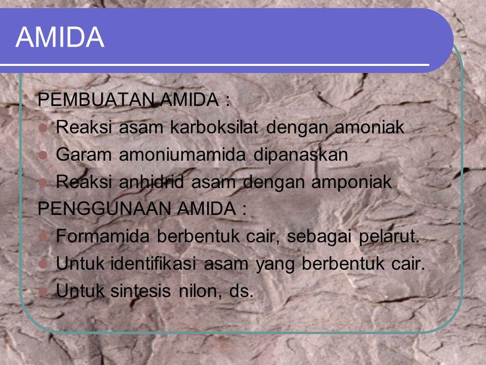 AMIDA PEMBUATAN AMIDA : Reaksi asam karboksilat dengan amoniak Garam amoniumamida dipanaskan Reaksi anhidrid asam dengan amponiak PENGGUNAAN AMIDA : Formamida berbentuk cair, sebagai pelarut.