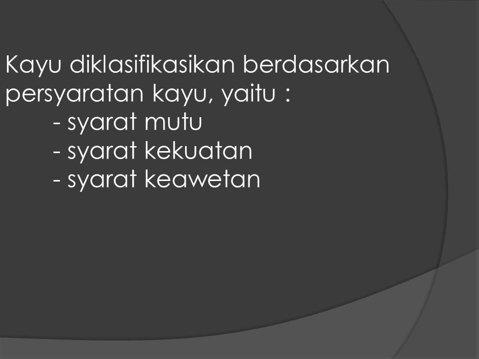 Kayu diklasifikasikan berdasarkan persyaratan kayu, yaitu : - syarat mutu - syarat kekuatan - syarat keawetan