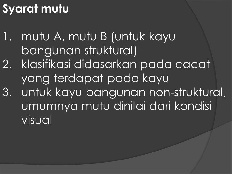 Syarat mutu 1.mutu A, mutu B (untuk kayu bangunan struktural) 2.klasifikasi didasarkan pada cacat yang terdapat pada kayu 3.untuk kayu bangunan non-st