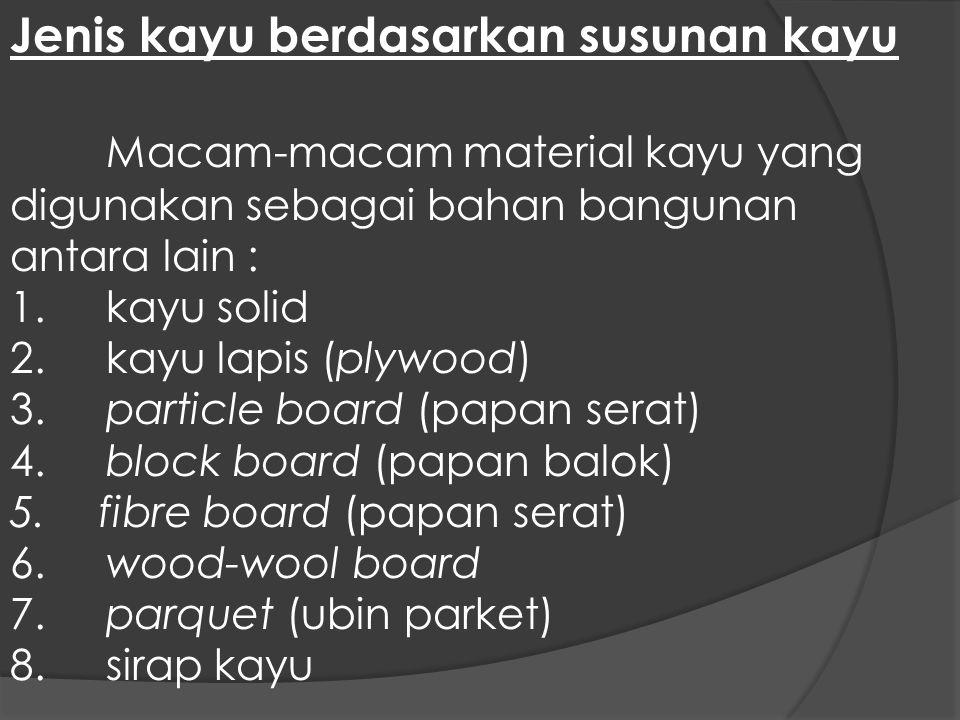 Jenis kayu berdasarkan susunan kayu Macam-macam material kayu yang digunakan sebagai bahan bangunan antara lain : 1.kayu solid 2.kayu lapis (plywood)