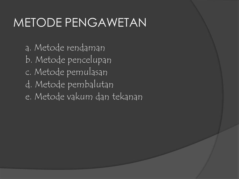 METODE PENGAWETAN a. Metode rendaman b. Metode pencelupan c. Metode pemulasan d. Metode pembalutan e. Metode vakum dan tekanan