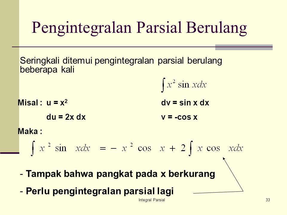 Integral Parsial33 Pengintegralan Parsial Berulang Seringkali ditemui pengintegralan parsial berulang beberapa kali Misal : u = x 2 dv = sin x dx du = 2x dxv = -cos x Maka : - Tampak bahwa pangkat pada x berkurang - Perlu pengintegralan parsial lagi