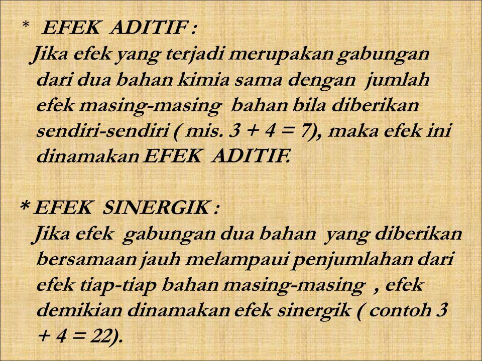 * EFEK ADITIF : Jika efek yang terjadi merupakan gabungan dari dua bahan kimia sama dengan jumlah efek masing-masing bahan bila diberikan sendiri-send