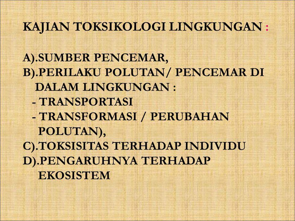 KAJIAN TOKSIKOLOGI LINGKUNGAN : A).SUMBER PENCEMAR, B).PERILAKU POLUTAN/ PENCEMAR DI DALAM LINGKUNGAN : - TRANSPORTASI - TRANSFORMASI / PERUBAHAN POLU