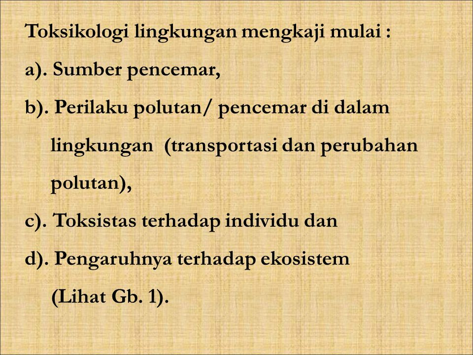 Toksikologi lingkungan mengkaji mulai : a). Sumber pencemar, b). Perilaku polutan/ pencemar di dalam lingkungan (transportasi dan perubahan polutan),