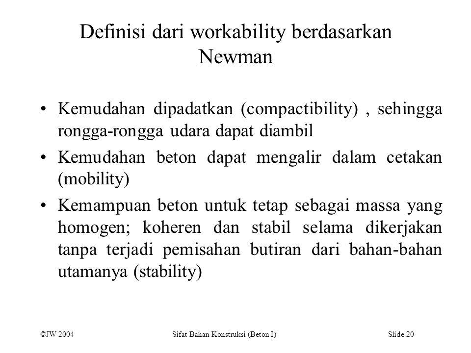 ©JW 2004 Sifat Bahan Konstruksi (Beton I) Slide 20 Definisi dari workability berdasarkan Newman Kemudahan dipadatkan (compactibility), sehingga rongga