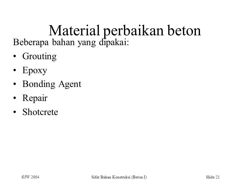 ©JW 2004 Sifat Bahan Konstruksi (Beton I) Slide 21 Material perbaikan beton Beberapa bahan yang dipakai: Grouting Epoxy Bonding Agent Repair Shotcrete