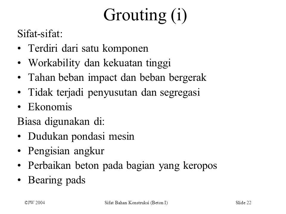 ©JW 2004 Sifat Bahan Konstruksi (Beton I) Slide 22 Grouting (i) Sifat-sifat: Terdiri dari satu komponen Workability dan kekuatan tinggi Tahan beban im