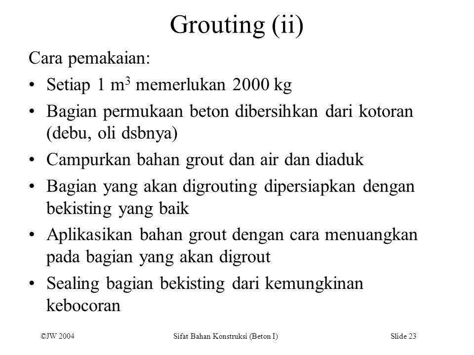 ©JW 2004 Sifat Bahan Konstruksi (Beton I) Slide 23 Grouting (ii) Cara pemakaian: Setiap 1 m 3 memerlukan 2000 kg Bagian permukaan beton dibersihkan da
