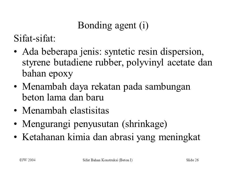 ©JW 2004 Sifat Bahan Konstruksi (Beton I) Slide 26 Bonding agent (i) Sifat-sifat: Ada beberapa jenis: syntetic resin dispersion, styrene butadiene rub