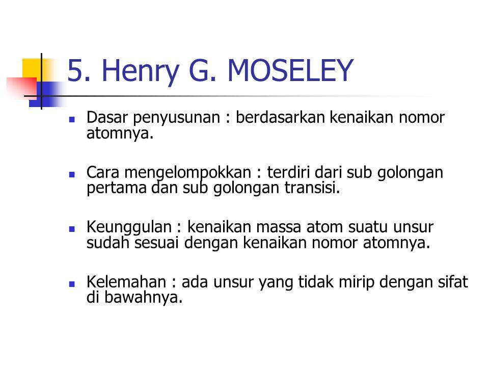 5. Henry G. MOSELEY Dasar penyusunan : berdasarkan kenaikan nomor atomnya. Cara mengelompokkan : terdiri dari sub golongan pertama dan sub golongan tr