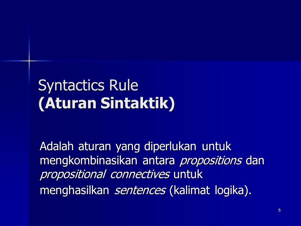 5 Syntactics Rule (Aturan Sintaktik) Adalah aturan yang diperlukan untuk mengkombinasikan antara propositions dan propositional connectives untuk meng