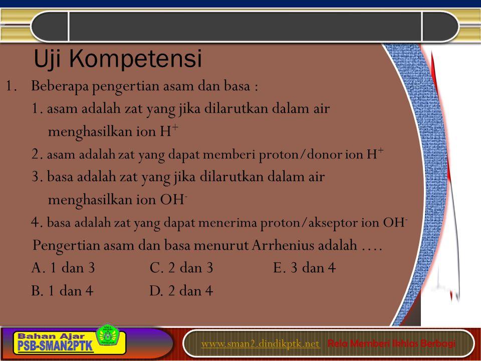Uji Kompetensi 1.Beberapa pengertian asam dan basa : 1. asam adalah zat yang jika dilarutkan dalam air menghasilkan ion H + 2. asam adalah zat yang da