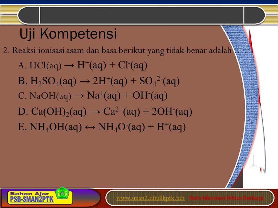 2. Reaksi ionisasi asam dan basa berikut yang tidak benar adalah …. A. HCl(aq) → H + (aq) + Cl - (aq) B. H 2 SO 4 (aq) → 2H + (aq) + SO 4 2- (aq) C. N