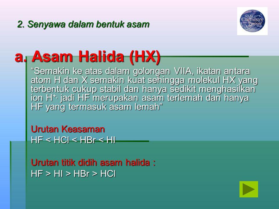 """2. Senyawa dalam bentuk asam a. Asam Halida (HX) """"Semakin ke atas dalam golongan VIIA, ikatan antara atom H dan X semakin kuat sehingga molekul HX yan"""