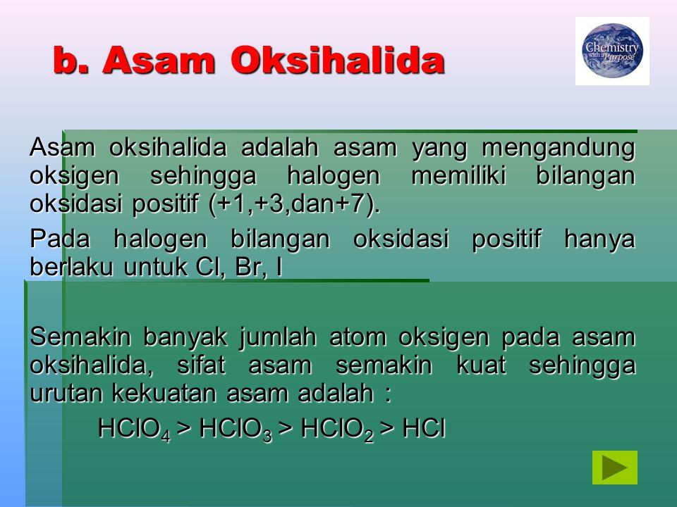 b. Asam Oksihalida Asam oksihalida adalah asam yang mengandung oksigen sehingga halogen memiliki bilangan oksidasi positif (+1,+3,dan+7). Pada halogen