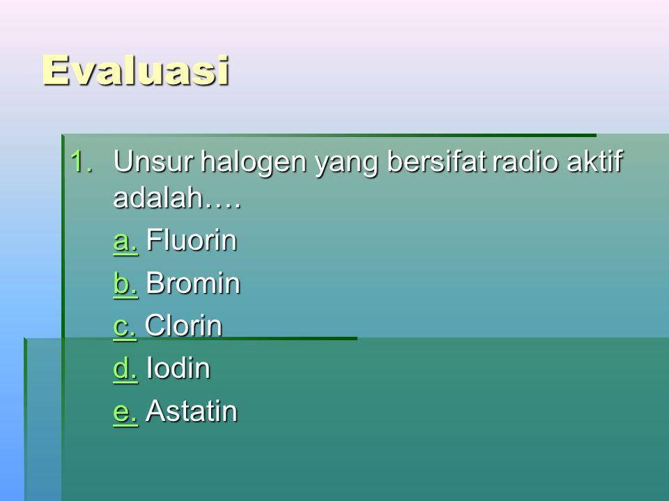 Evaluasi 1.Unsur halogen yang bersifat radio aktif adalah…. a.a. Fluorin a. b.b. Bromin b. c.c. Clorin c. d.d. Iodin d. e.e. Astatin e.