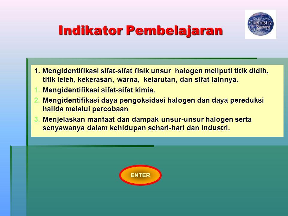 Indikator Pembelajaran 1. Mengidentifikasi sifat-sifat fisik unsur halogen meliputi titik didih, titik leleh, kekerasan, warna, kelarutan, dan sifat l