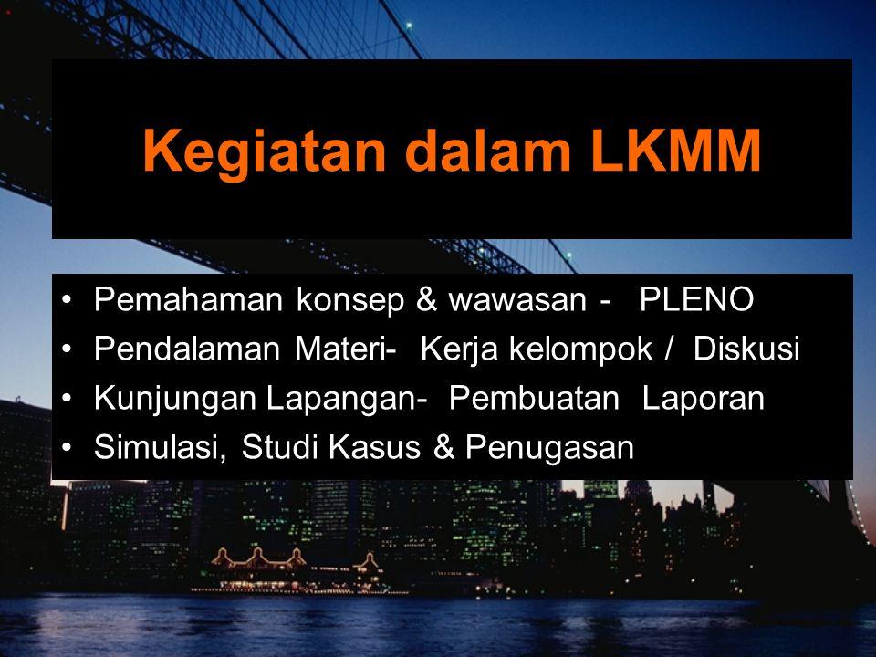 Kegiatan dalam LKMM Pemahaman konsep & wawasan - PLENO Pendalaman Materi- Kerja kelompok / Diskusi Kunjungan Lapangan- Pembuatan Laporan Simulasi, Studi Kasus & Penugasan