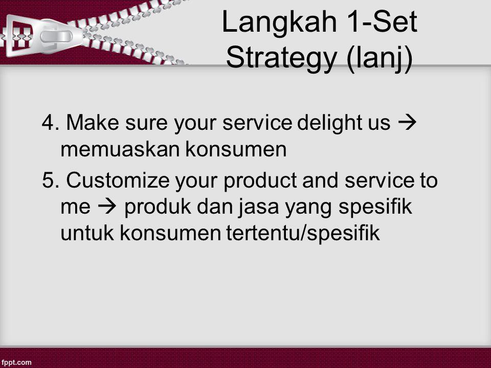Langkah 1-Set Strategy (lanj) 4.Make sure your service delight us  memuaskan konsumen 5.