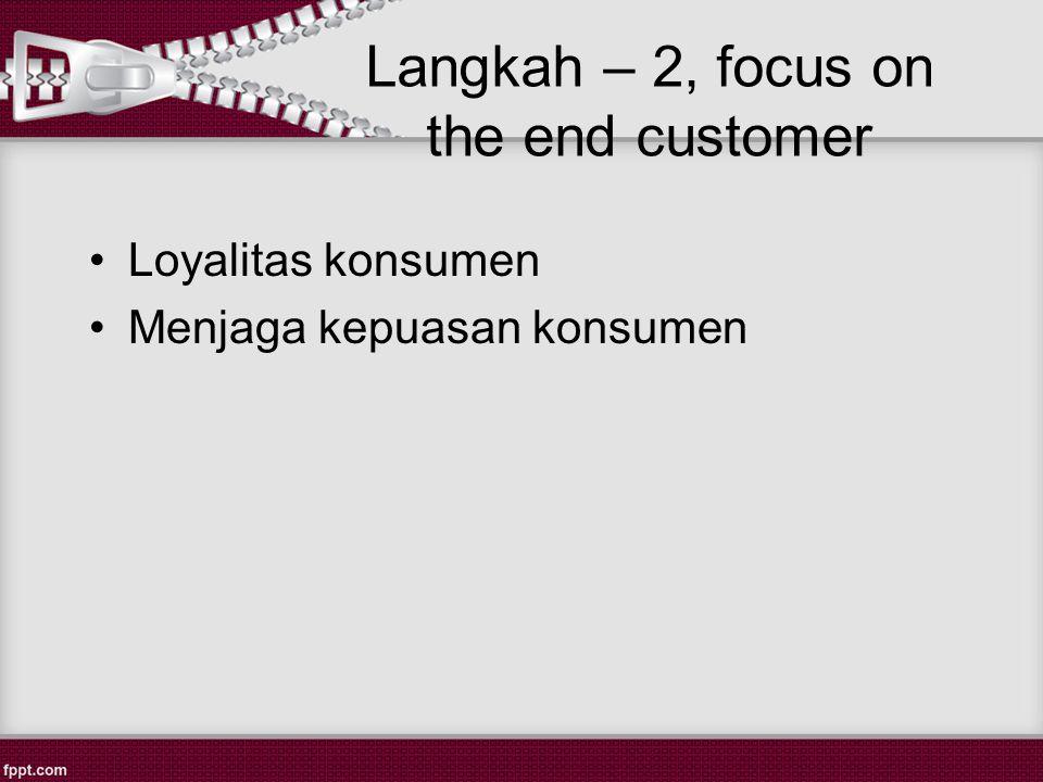 Langkah – 2, focus on the end customer Loyalitas konsumen Menjaga kepuasan konsumen