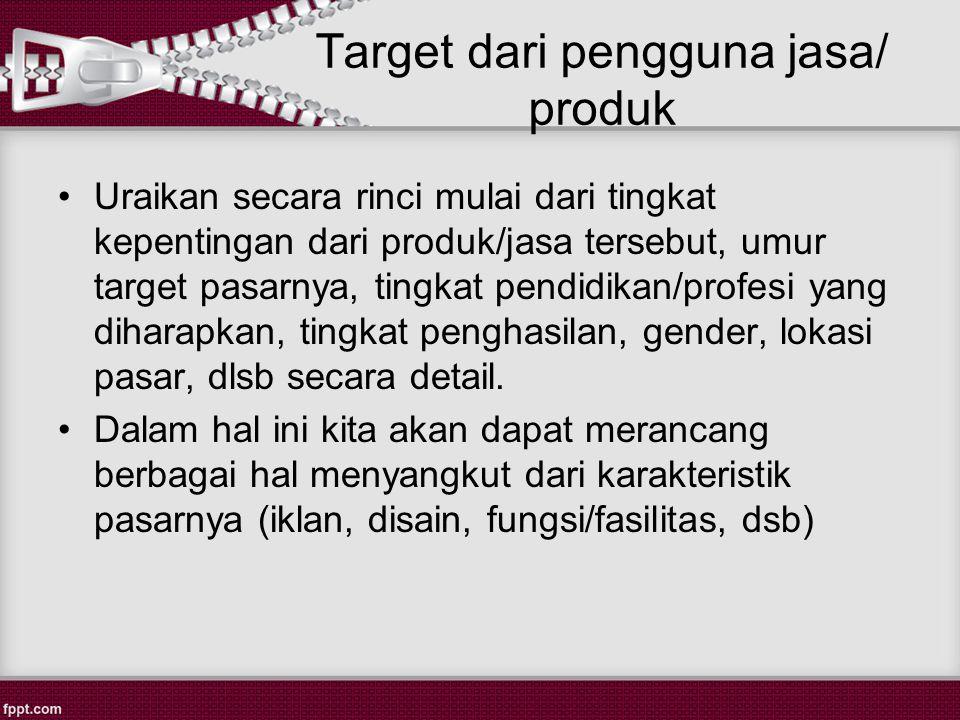 Target dari pengguna jasa/ produk Uraikan secara rinci mulai dari tingkat kepentingan dari produk/jasa tersebut, umur target pasarnya, tingkat pendidikan/profesi yang diharapkan, tingkat penghasilan, gender, lokasi pasar, dlsb secara detail.