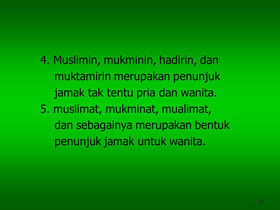 10 4. Muslimin, mukminin, hadirin, dan muktamirin merupakan penunjuk jamak tak tentu pria dan wanita. 5. muslimat, mukminat, mualimat, dan sebagainya