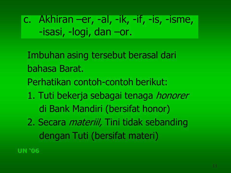 11 c.Akhiran –er, -al, -ik, -if, -is, -isme, -isasi, -logi, dan –or. Imbuhan asing tersebut berasal dari bahasa Barat. Perhatikan contoh-contoh beriku