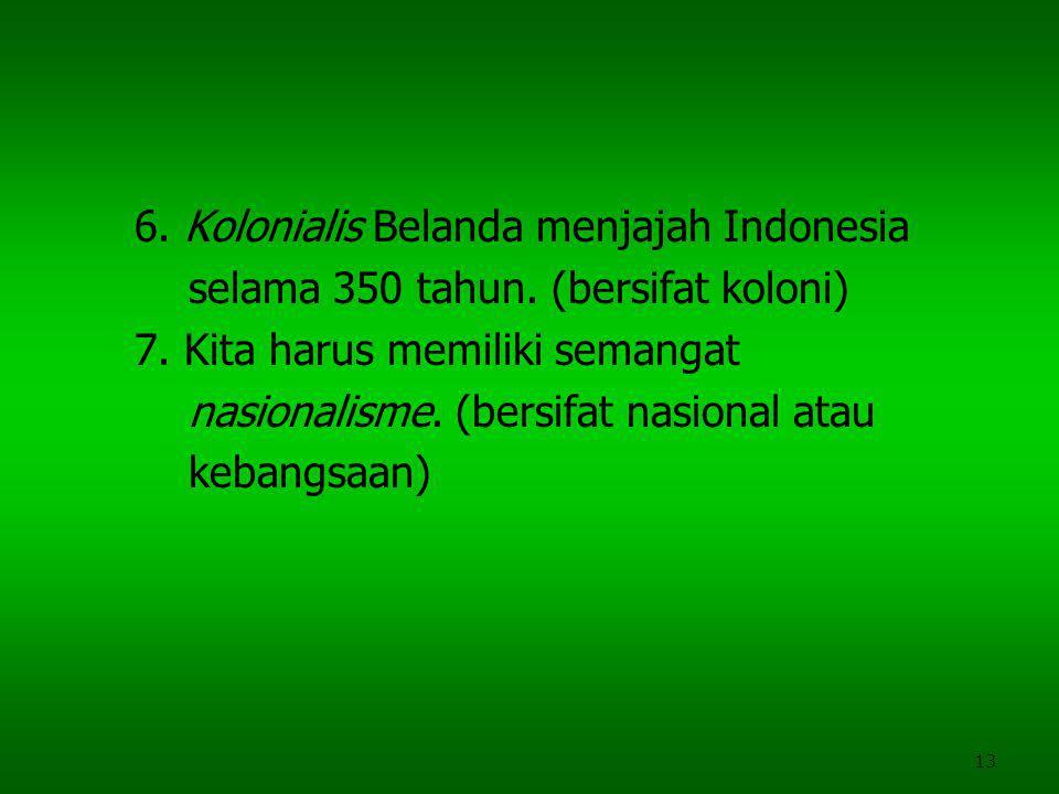13 6. Kolonialis Belanda menjajah Indonesia selama 350 tahun. (bersifat koloni) 7. Kita harus memiliki semangat nasionalisme. (bersifat nasional atau