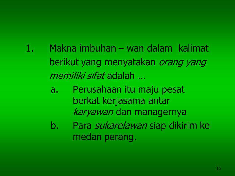 15 1.Makna imbuhan – wan dalam kalimat berikut yang menyatakan orang yang memiliki sifat adalah … a.