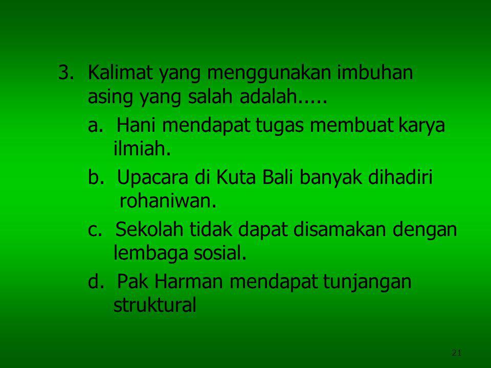21 3.Kalimat yang menggunakan imbuhan asing yang salah adalah..... a. Hani mendapat tugas membuat karya ilmiah. b. Upacara di Kuta Bali banyak dihadir