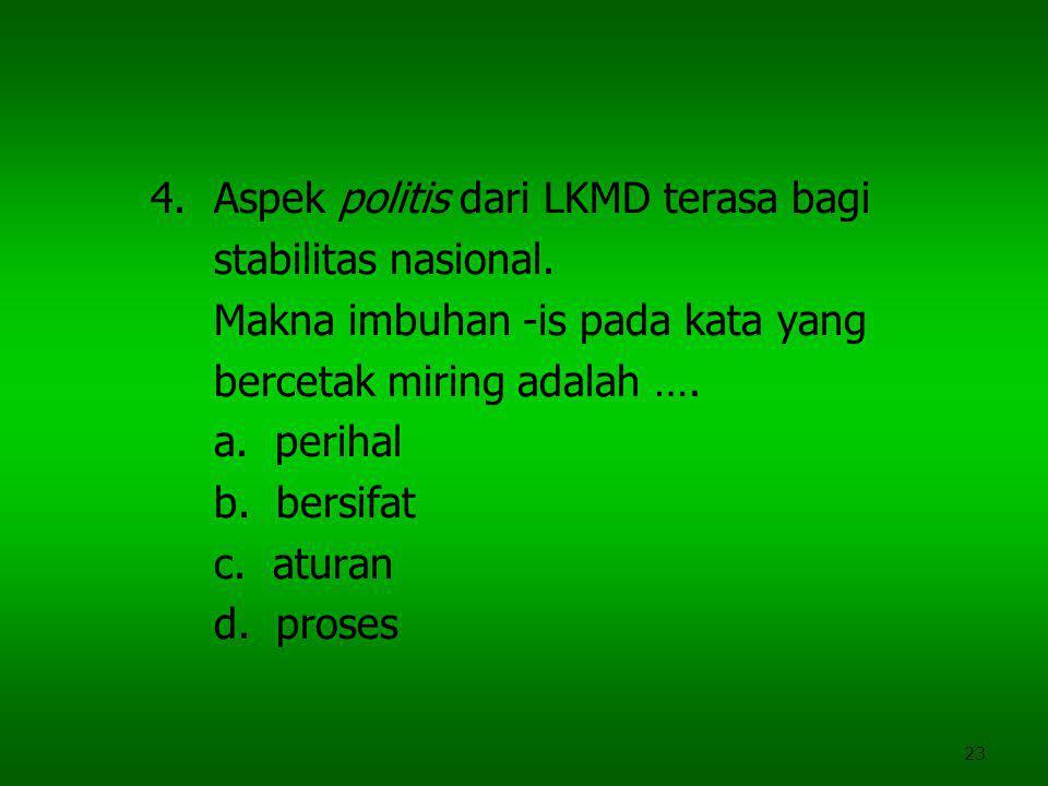 23 4.Aspek politis dari LKMD terasa bagi stabilitas nasional. Makna imbuhan -is pada kata yang bercetak miring adalah …. a. perihal b. bersifat c. atu