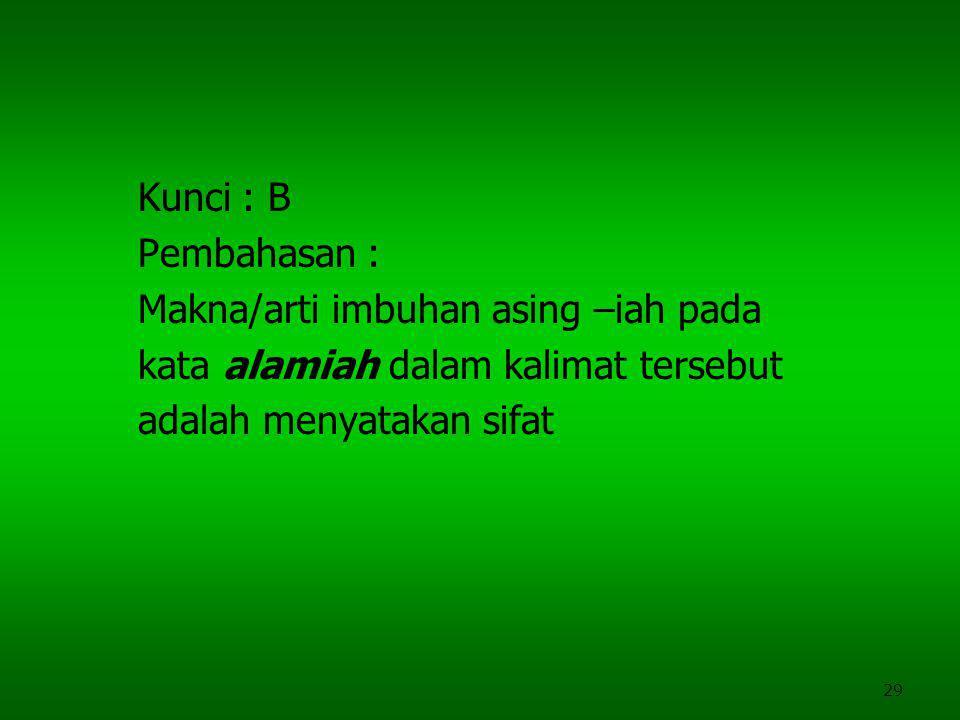 29 Kunci : B Pembahasan : Makna/arti imbuhan asing –iah pada kata alamiah dalam kalimat tersebut adalah menyatakan sifat