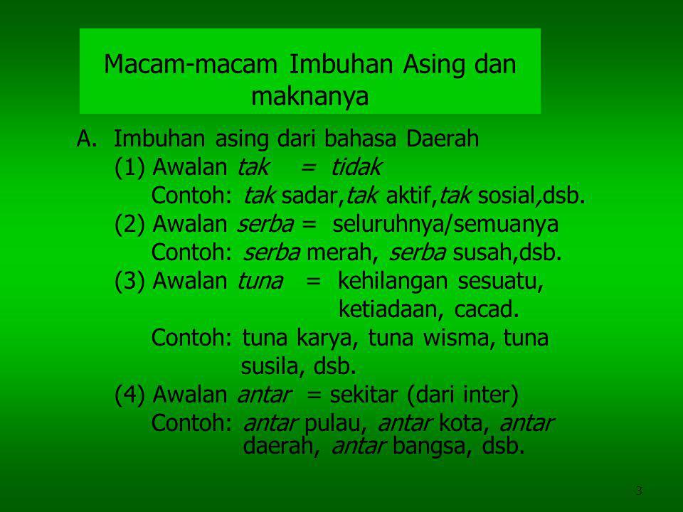 3 Macam-macam Imbuhan Asing dan maknanya A. Imbuhan asing dari bahasa Daerah (1) Awalan tak = tidak Contoh: tak sadar,tak aktif,tak sosial,dsb. (2) Aw