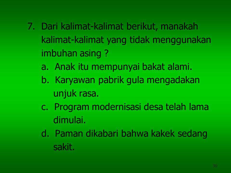 30 7.Dari kalimat-kalimat berikut, manakah kalimat-kalimat yang tidak menggunakan imbuhan asing ? a. Anak itu mempunyai bakat alami. b. Karyawan pabri