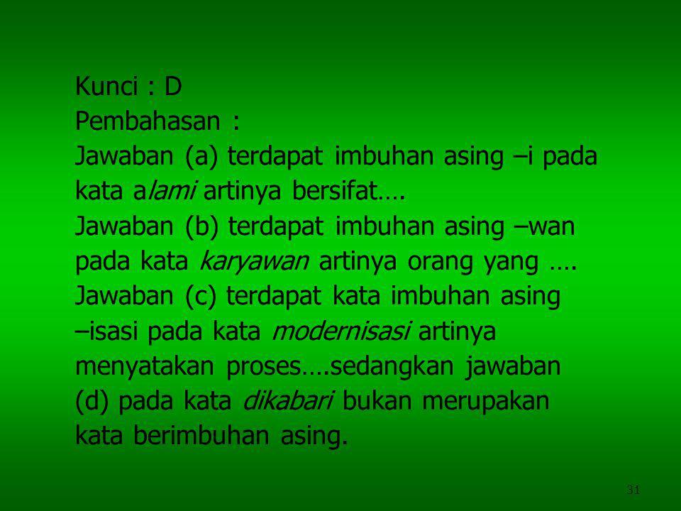 31 Kunci : D Pembahasan : Jawaban (a) terdapat imbuhan asing –i pada kata alami artinya bersifat…. Jawaban (b) terdapat imbuhan asing –wan pada kata k
