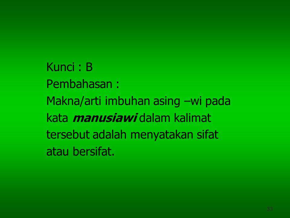 33 Kunci : B Pembahasan : Makna/arti imbuhan asing –wi pada kata manusiawi dalam kalimat tersebut adalah menyatakan sifat atau bersifat.