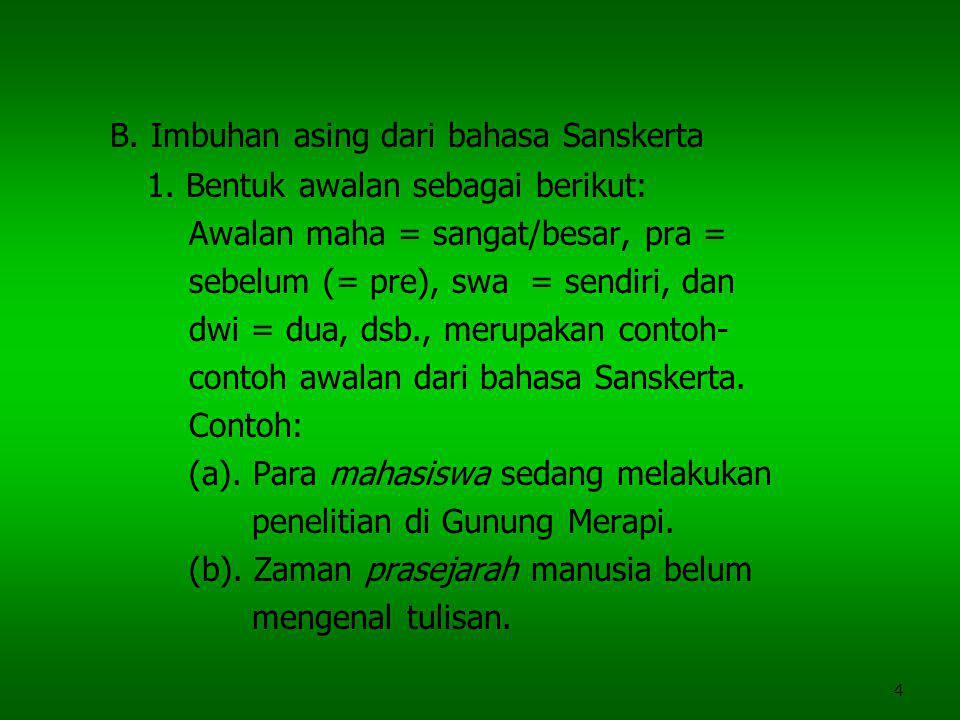 4 B. Imbuhan asing dari bahasa Sanskerta 1. Bentuk awalan sebagai berikut: Awalan maha = sangat/besar, pra = sebelum (= pre), swa = sendiri, dan dwi =