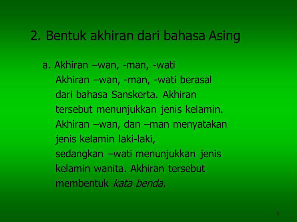 6 2. Bentuk akhiran dari bahasa Asing a. Akhiran –wan, -man, -wati Akhiran –wan, -man, -wati berasal dari bahasa Sanskerta. Akhiran tersebut menunjukk