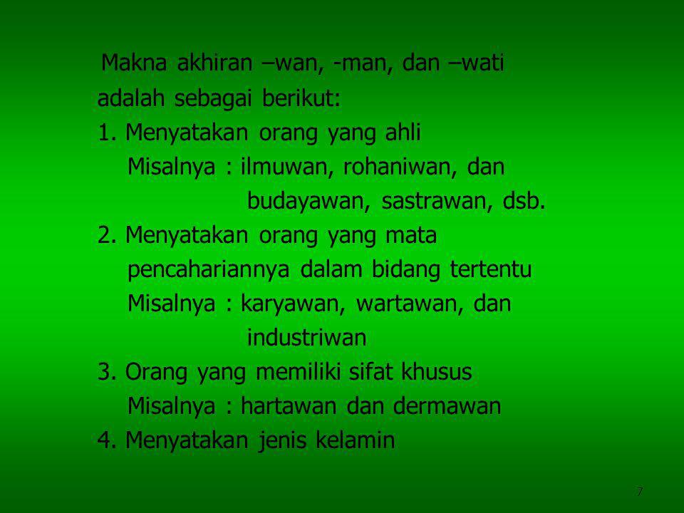 7 Makna akhiran –wan, -man, dan –wati adalah sebagai berikut: 1. Menyatakan orang yang ahli Misalnya : ilmuwan, rohaniwan, dan budayawan, sastrawan, d