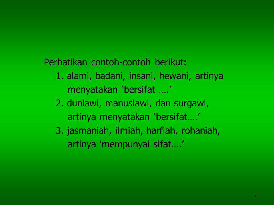 9 Perhatikan contoh-contoh berikut: 1. alami, badani, insani, hewani, artinya menyatakan 'bersifat ….' 2. duniawi, manusiawi, dan surgawi, artinya men