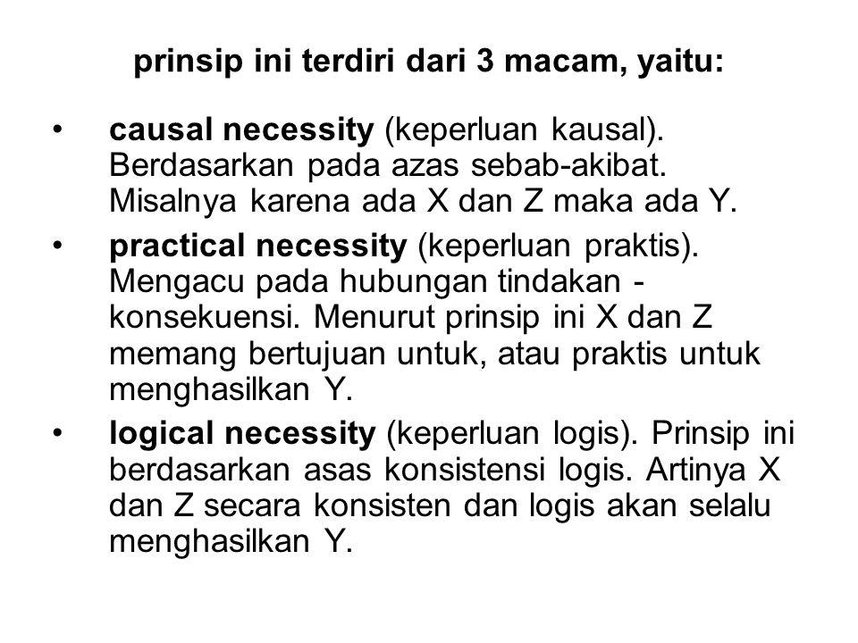 prinsip ini terdiri dari 3 macam, yaitu: causal necessity (keperluan kausal). Berdasarkan pada azas sebab-akibat. Misalnya karena ada X dan Z maka ada