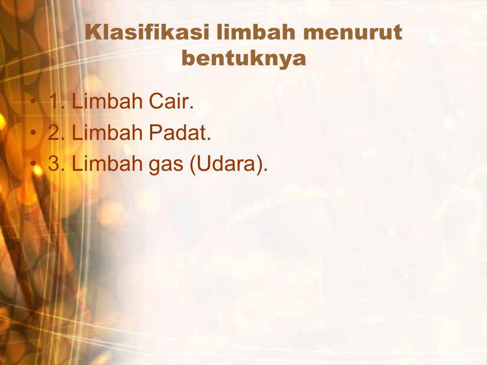 Klasifikasi limbah menurut bentuknya 1. Limbah Cair. 2. Limbah Padat. 3. Limbah gas (Udara).