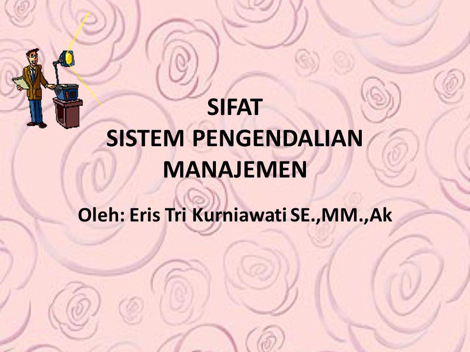 SIFAT SISTEM PENGENDALIAN MANAJEMEN Oleh: Eris Tri Kurniawati SE.,MM.,Ak