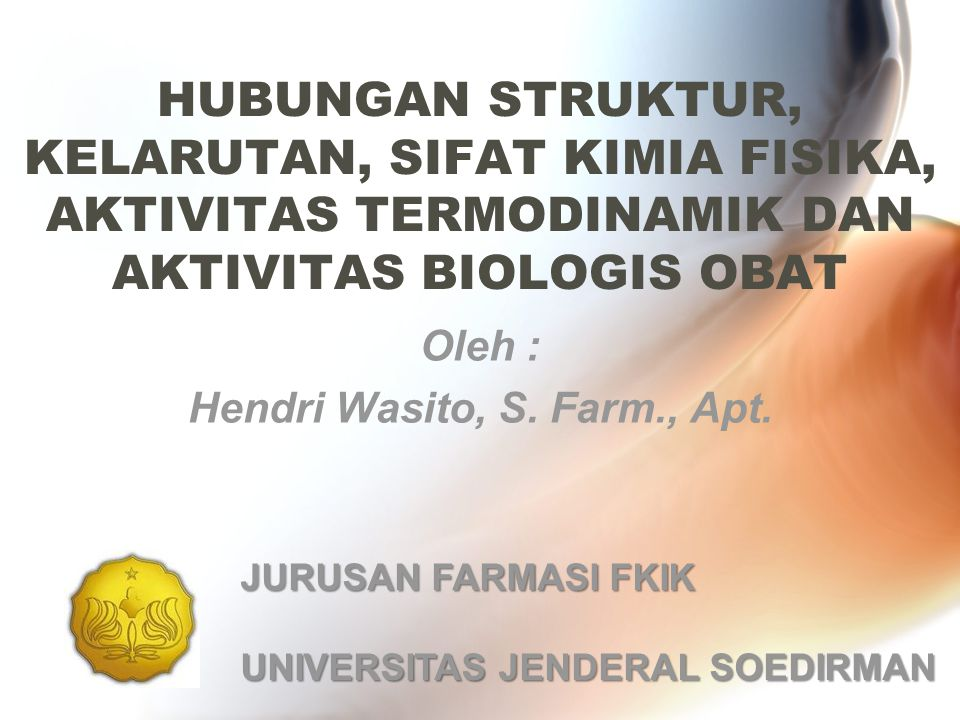 HUBUNGAN STRUKTUR, KELARUTAN, SIFAT KIMIA FISIKA, AKTIVITAS TERMODINAMIK DAN AKTIVITAS BIOLOGIS OBAT Oleh : Hendri Wasito, S. Farm., Apt. JURUSAN FARM